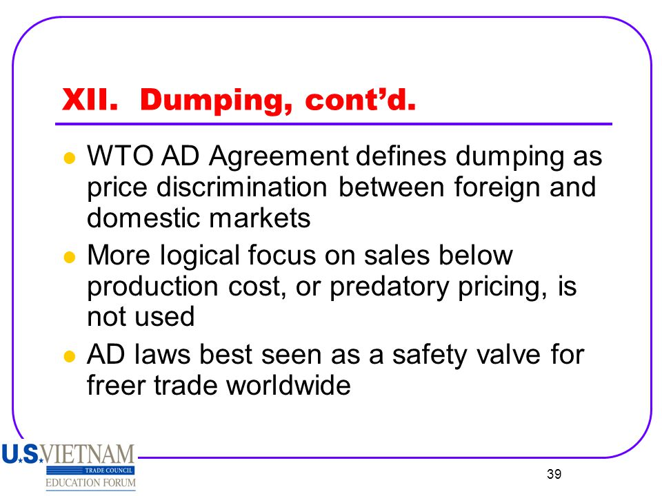 XII. Dumping, cont'd. WTO AD Agreement defines dumping as price discrimination between foreign and domestic markets.