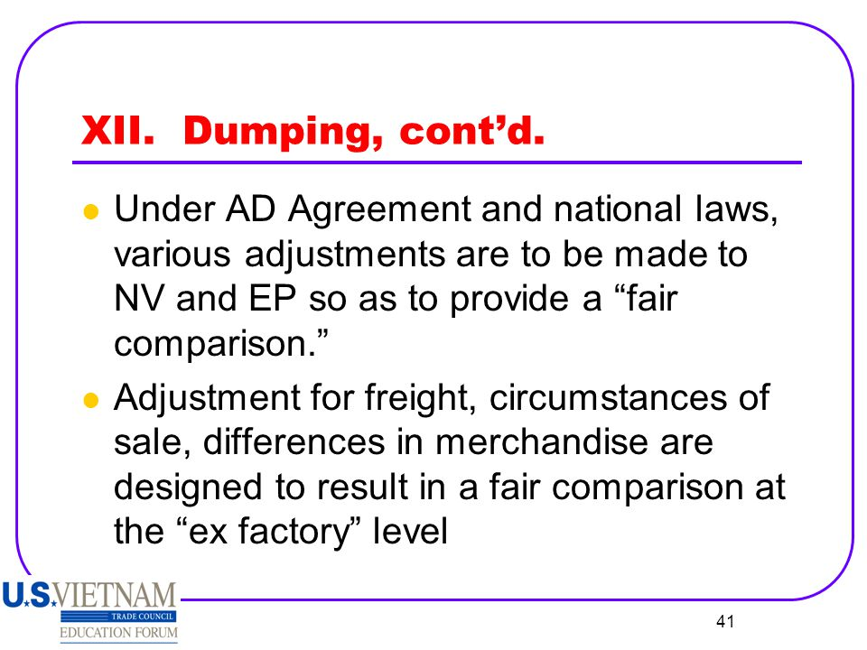 XII. Dumping, cont'd. Under AD Agreement and national laws, various adjustments are to be made to NV and EP so as to provide a fair comparison.