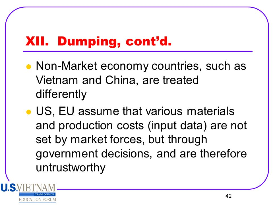 XII. Dumping, cont'd. Non-Market economy countries, such as Vietnam and China, are treated differently.