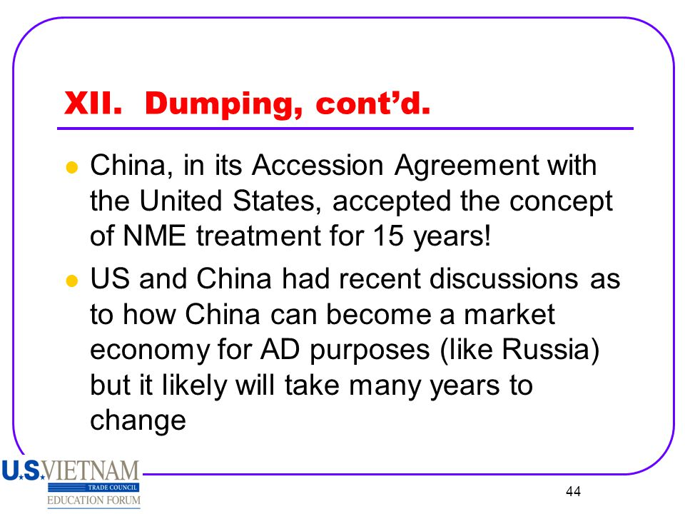 XII. Dumping, cont'd. China, in its Accession Agreement with the United States, accepted the concept of NME treatment for 15 years!
