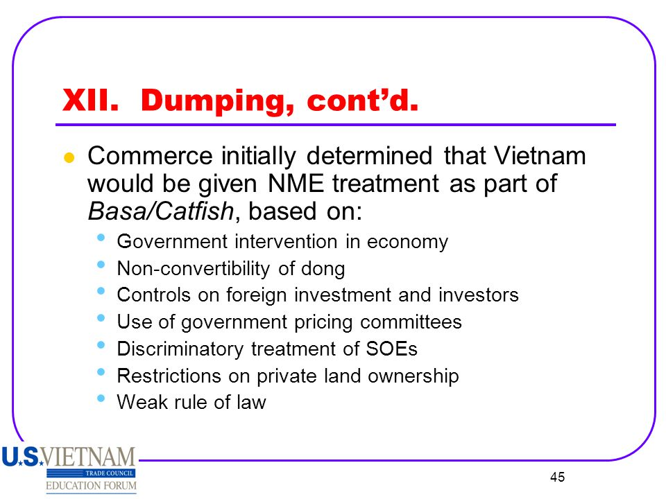XII. Dumping, cont'd. Commerce initially determined that Vietnam would be given NME treatment as part of Basa/Catfish, based on: