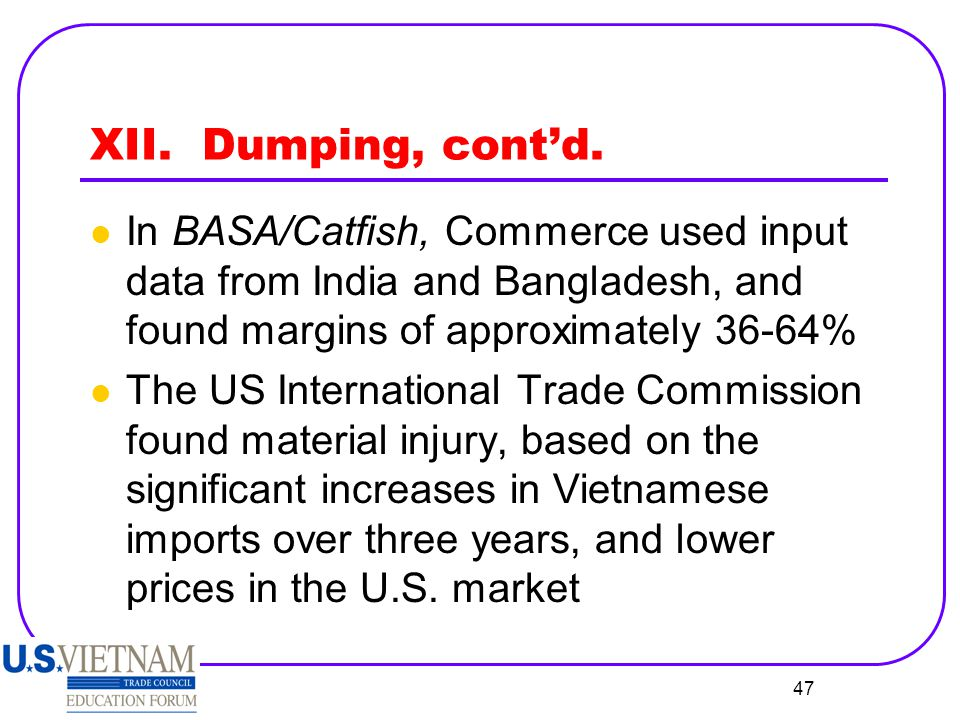 XII. Dumping, cont'd. In BASA/Catfish, Commerce used input data from India and Bangladesh, and found margins of approximately 36-64%