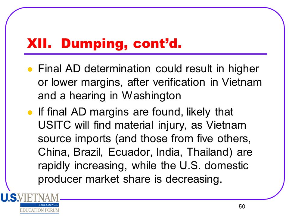 XII. Dumping, cont'd. Final AD determination could result in higher or lower margins, after verification in Vietnam and a hearing in Washington.