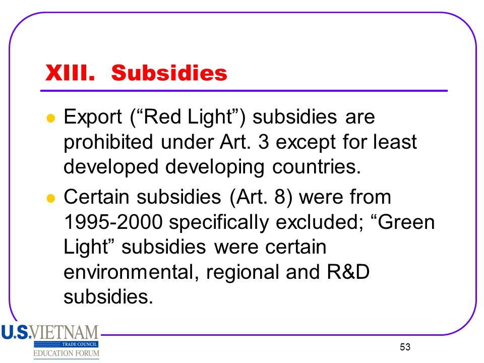 XIII. Subsidies Export ( Red Light ) subsidies are prohibited under Art. 3 except for least developed developing countries.