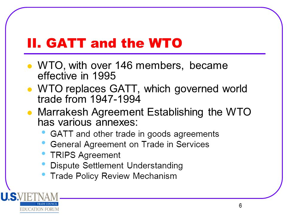 II. GATT and the WTO WTO, with over 146 members, became effective in 1995. WTO replaces GATT, which governed world trade from 1947-1994.