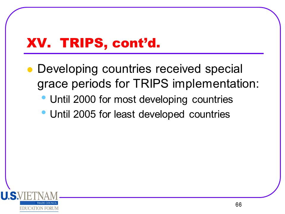 XV. TRIPS, cont'd. Developing countries received special grace periods for TRIPS implementation: Until 2000 for most developing countries.