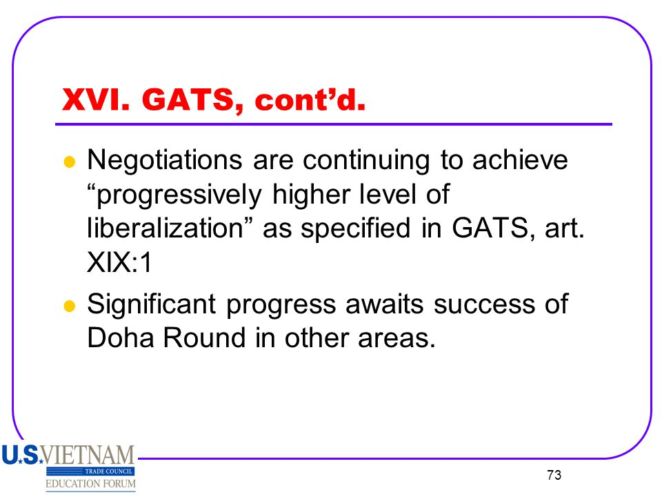 XVI. GATS, cont'd. Negotiations are continuing to achieve progressively higher level of liberalization as specified in GATS, art. XIX:1.