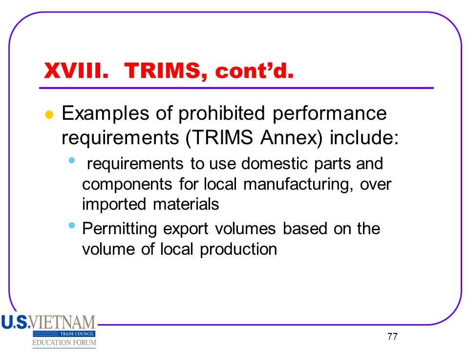 XVIII. TRIMS, cont'd. Examples of prohibited performance requirements (TRIMS Annex) include:
