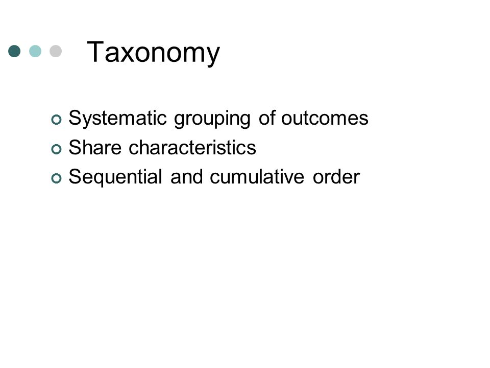Taxonomy Systematic grouping of outcomes Share characteristics