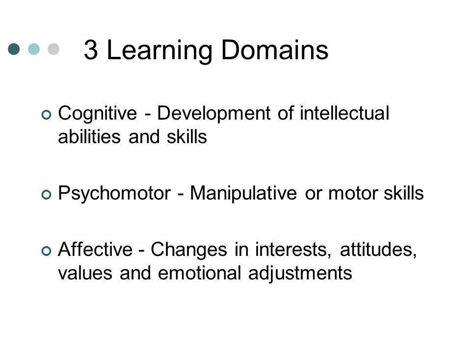 3 Learning Domains Cognitive - Development of intellectual abilities and skills. Psychomotor - Manipulative or motor skills.
