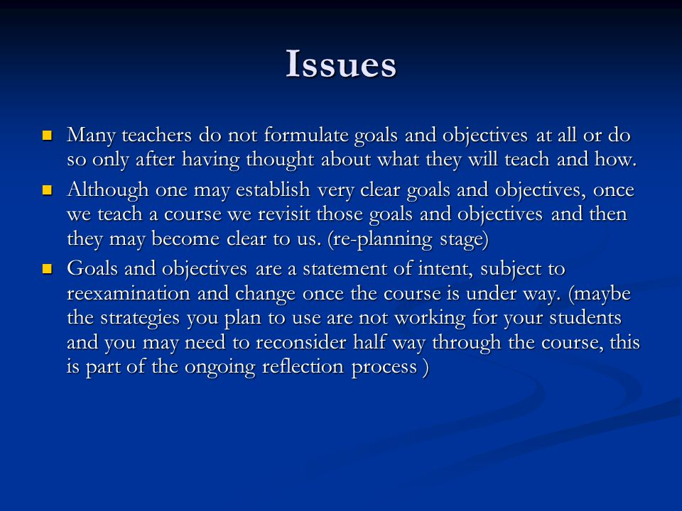 Issues Many teachers do not formulate goals and objectives at all or do so only after having thought about what they will teach and how.