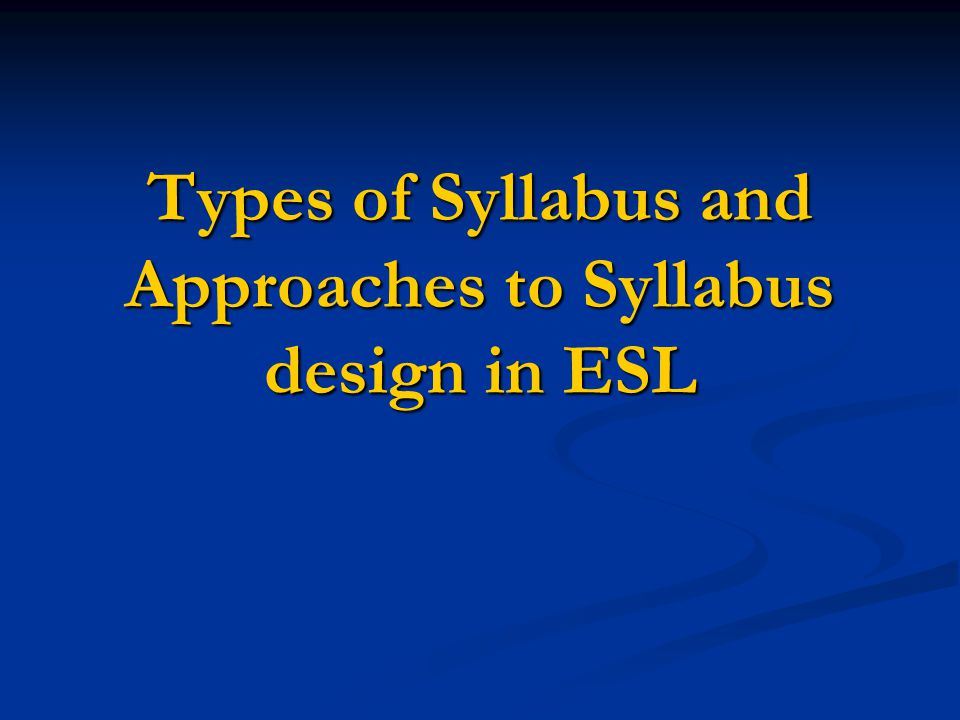 Types of Syllabus and Approaches to Syllabus design in ESL