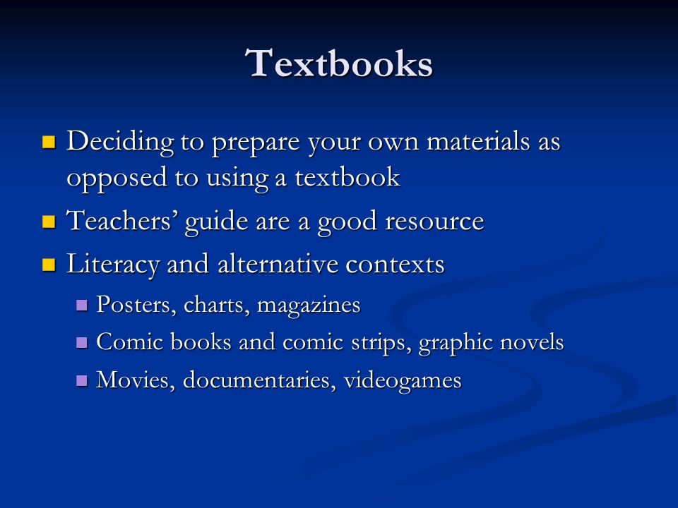 Textbooks Deciding to prepare your own materials as opposed to using a textbook. Teachers' guide are a good resource.