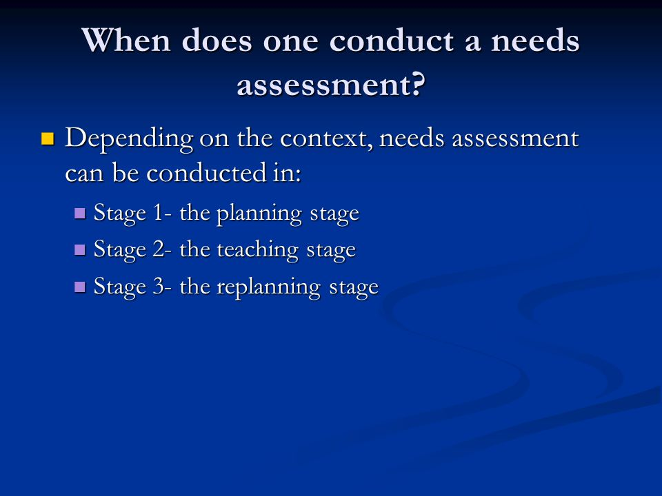 When does one conduct a needs assessment