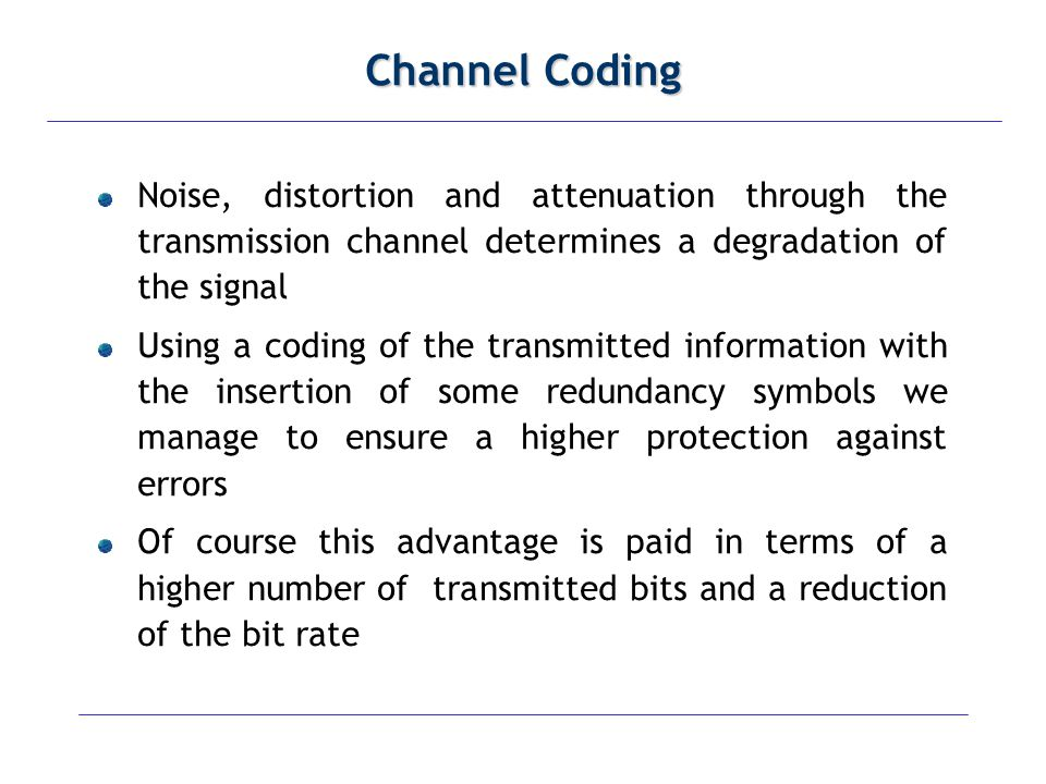 Channel Coding Noise, distortion and attenuation through the transmission channel determines a degradation of the signal.