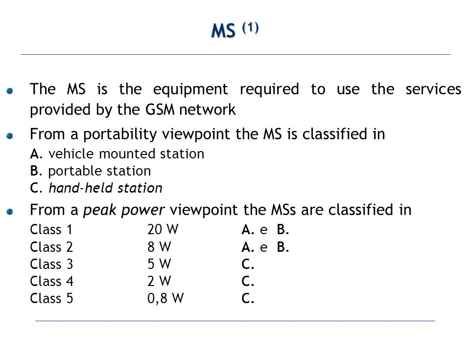 MS (1) The MS is the equipment required to use the services provided by the GSM network. From a portability viewpoint the MS is classified in.