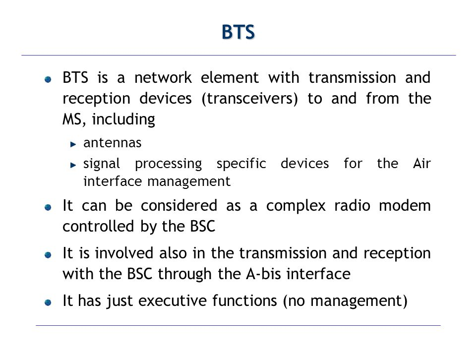 BTS BTS is a network element with transmission and reception devices (transceivers) to and from the MS, including.