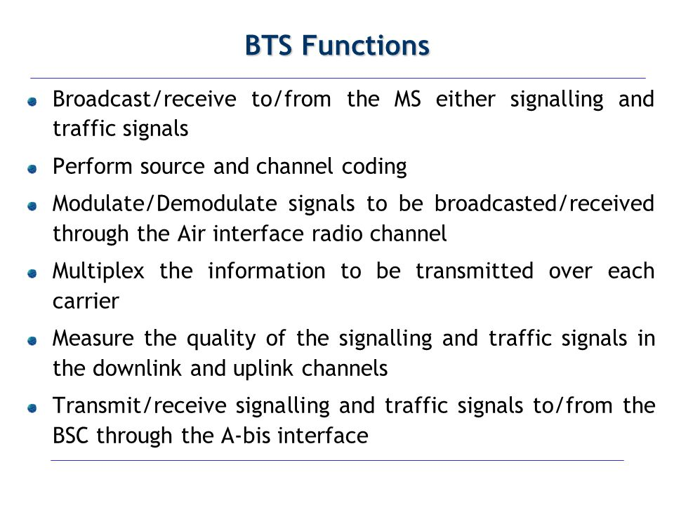 BTS Functions Broadcast/receive to/from the MS either signalling and traffic signals. Perform source and channel coding.