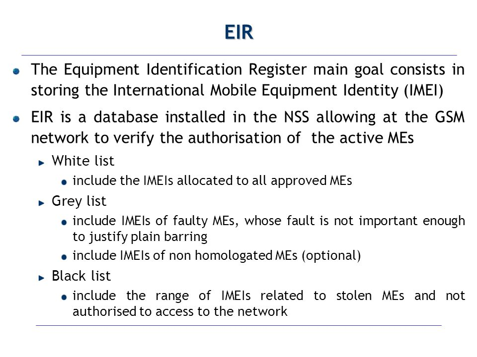EIR The Equipment Identification Register main goal consists in storing the International Mobile Equipment Identity (IMEI)