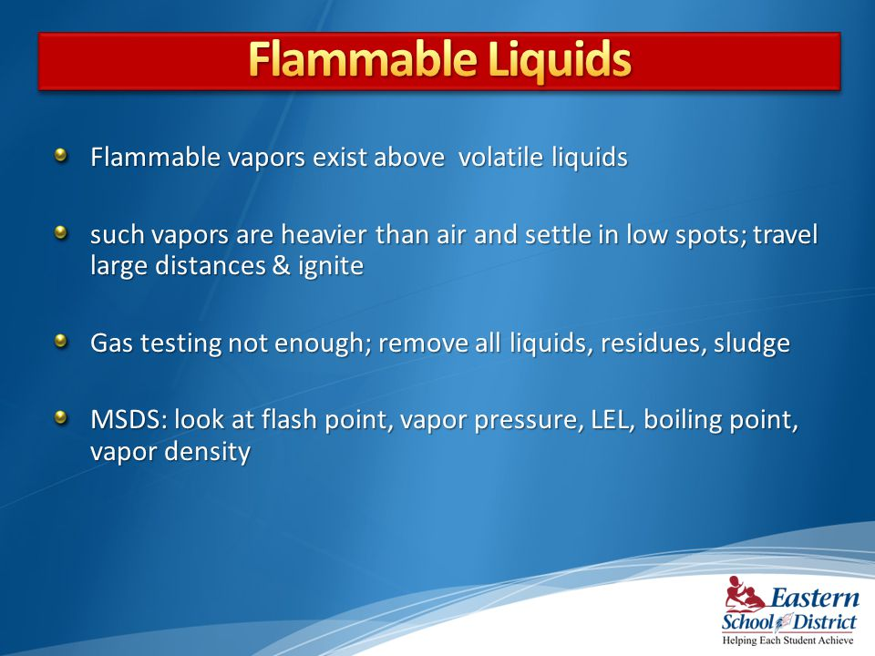 Flammable Liquids Flammable vapors exist above volatile liquids