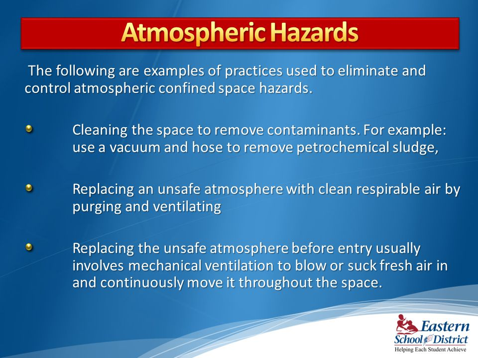 Atmospheric Hazards The following are examples of practices used to eliminate and control atmospheric confined space hazards.