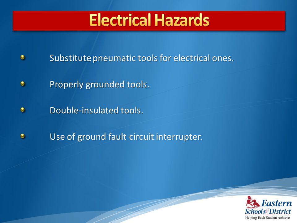 Electrical Hazards Substitute pneumatic tools for electrical ones.