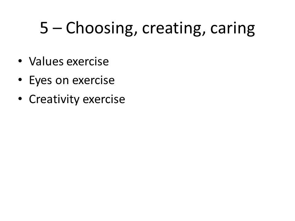 5 – Choosing, creating, caring