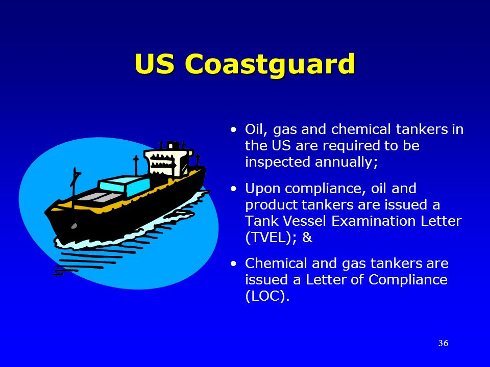 US Coastguard Oil, gas and chemical tankers in the US are required to be inspected annually;