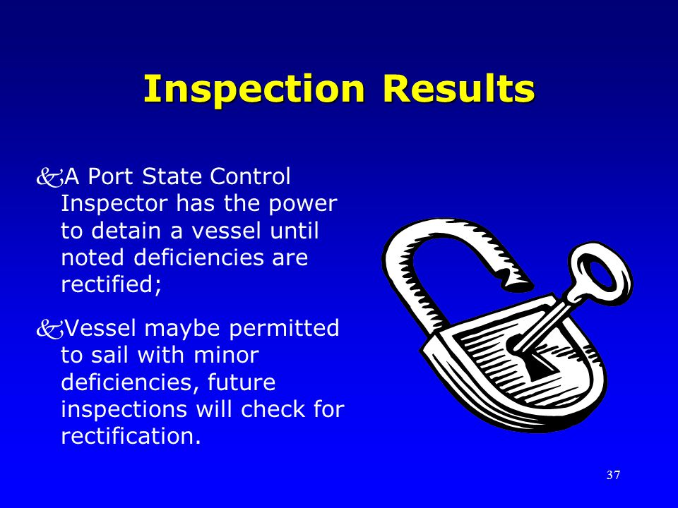 Inspection Results A Port State Control Inspector has the power to detain a vessel until noted deficiencies are rectified;