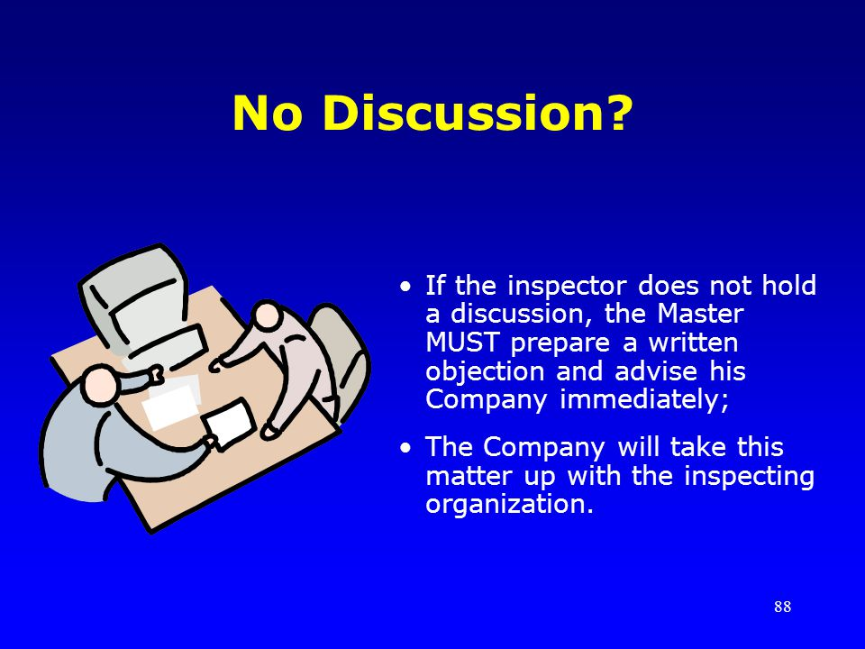 No Discussion If the inspector does not hold a discussion, the Master MUST prepare a written objection and advise his Company immediately;