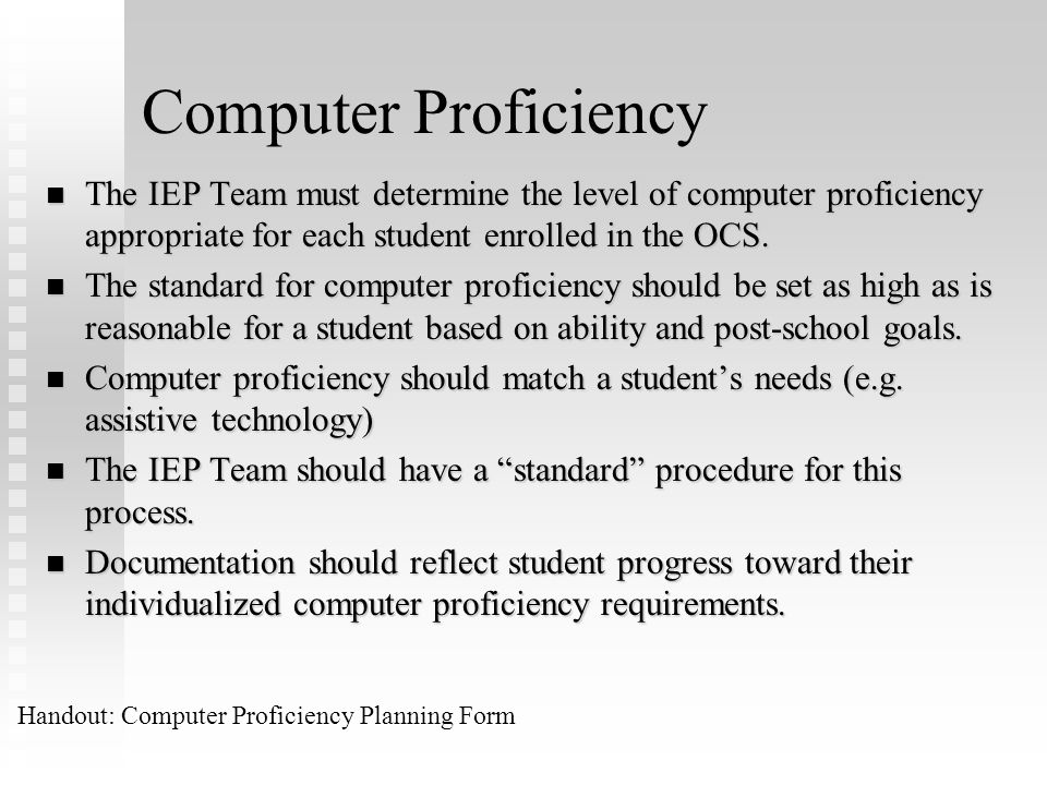 Computer Proficiency The IEP Team must determine the level of computer proficiency appropriate for each student enrolled in the OCS.