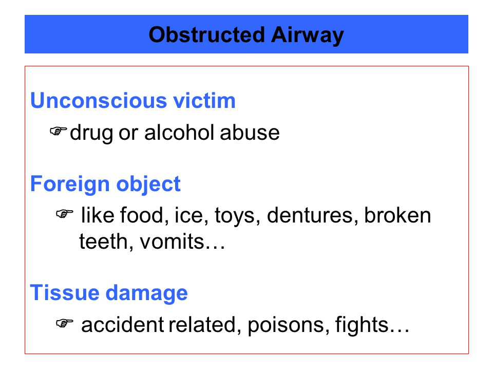 Obstructed Airway Unconscious victim. drug or alcohol abuse. Foreign object.  like food, ice, toys, dentures, broken teeth, vomits…
