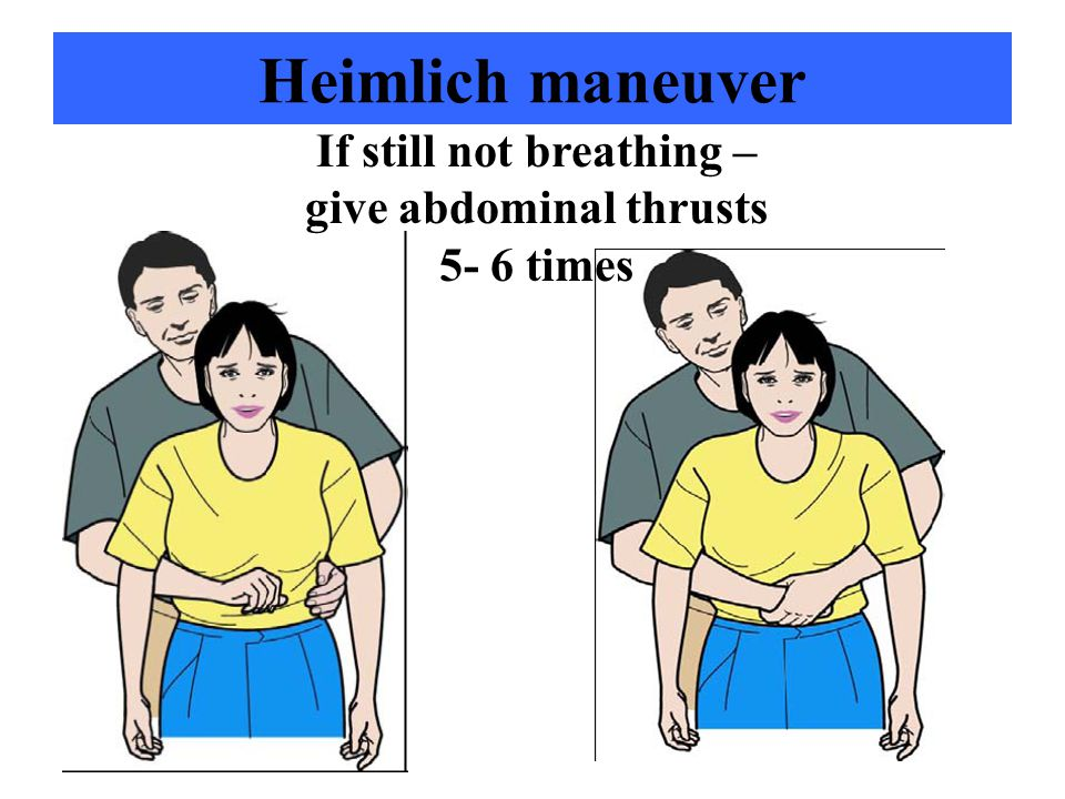 If still not breathing – give abdominal thrusts 5- 6 times
