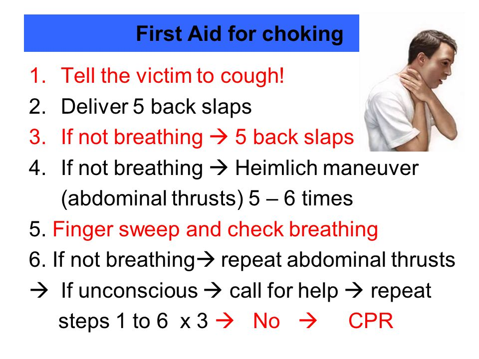 First Aid for choking Tell the victim to cough! Deliver 5 back slaps. If not breathing  5 back slaps.