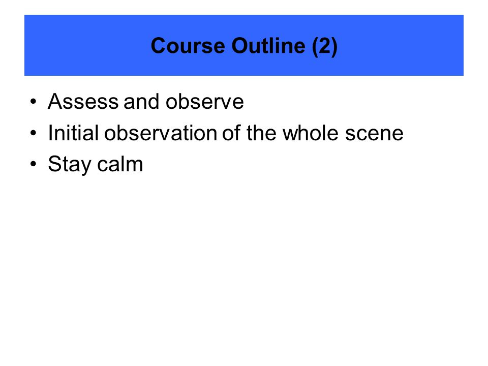 Course Outline (2) Assess and observe Initial observation of the whole scene Stay calm