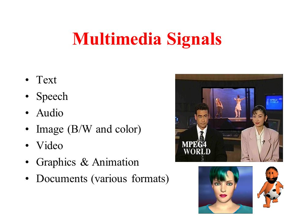 Multimedia Signals Text Speech Audio Image (B/W and color) Video
