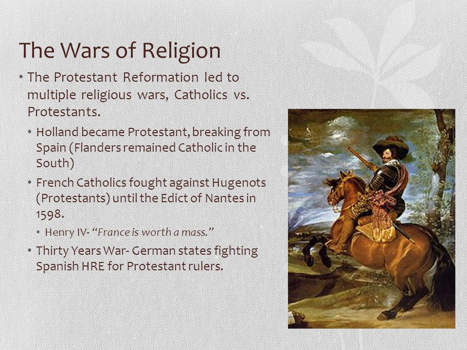 The Wars of Religion The Protestant Reformation led to multiple religious wars, Catholics vs. Protestants.