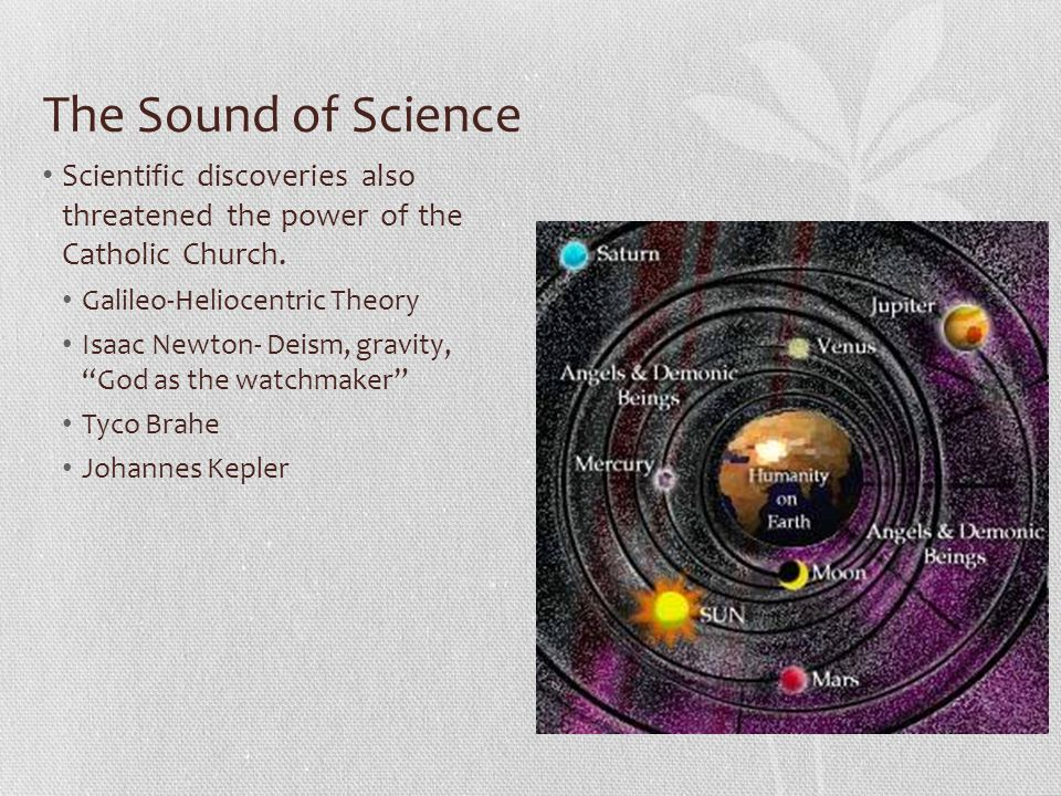 The Sound of Science Scientific discoveries also threatened the power of the Catholic Church. Galileo-Heliocentric Theory.