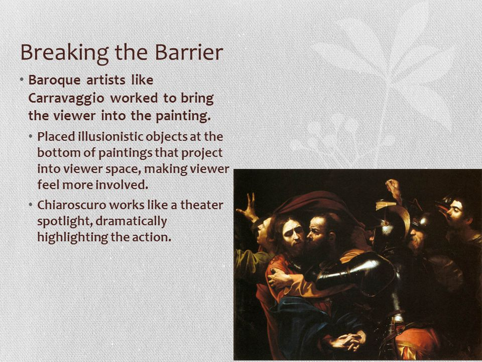 Breaking the Barrier Baroque artists like Carravaggio worked to bring the viewer into the painting.