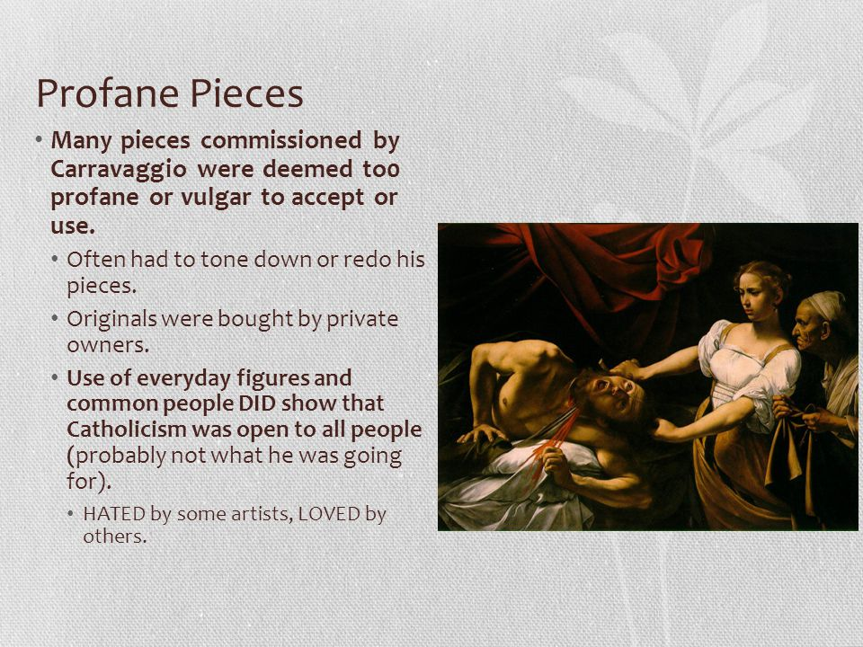Profane Pieces Many pieces commissioned by Carravaggio were deemed to0 profane or vulgar to accept or use.