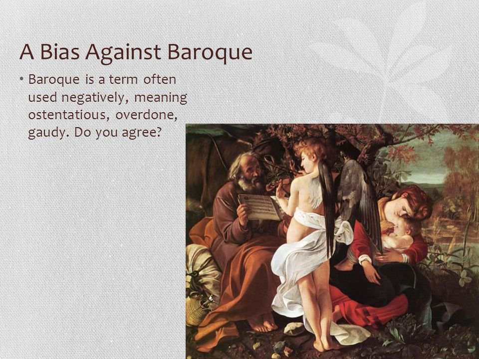 A Bias Against Baroque Baroque is a term often used negatively, meaning ostentatious, overdone, gaudy.