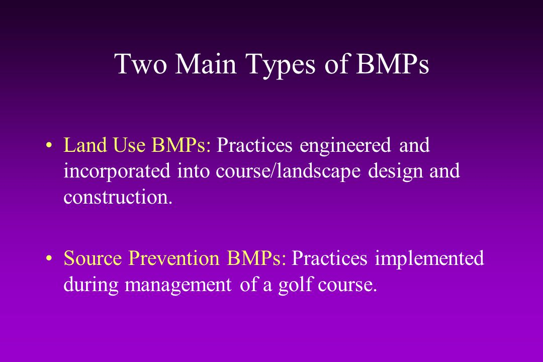 Two Main Types of BMPs Land Use BMPs: Practices engineered and incorporated into course/landscape design and construction.