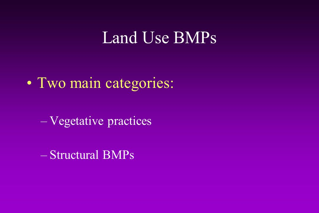 Land Use BMPs Two main categories: Vegetative practices