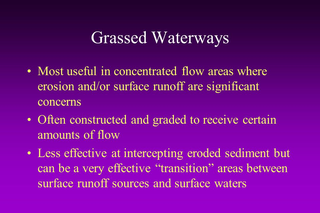 Grassed Waterways Most useful in concentrated flow areas where erosion and/or surface runoff are significant concerns.