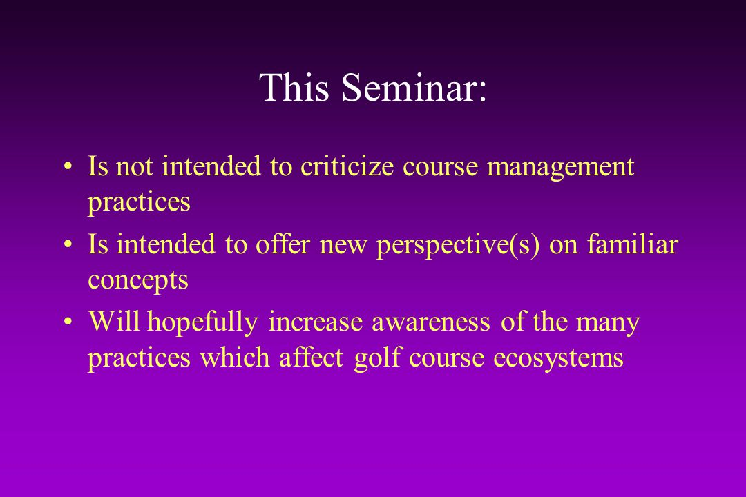 This Seminar: Is not intended to criticize course management practices