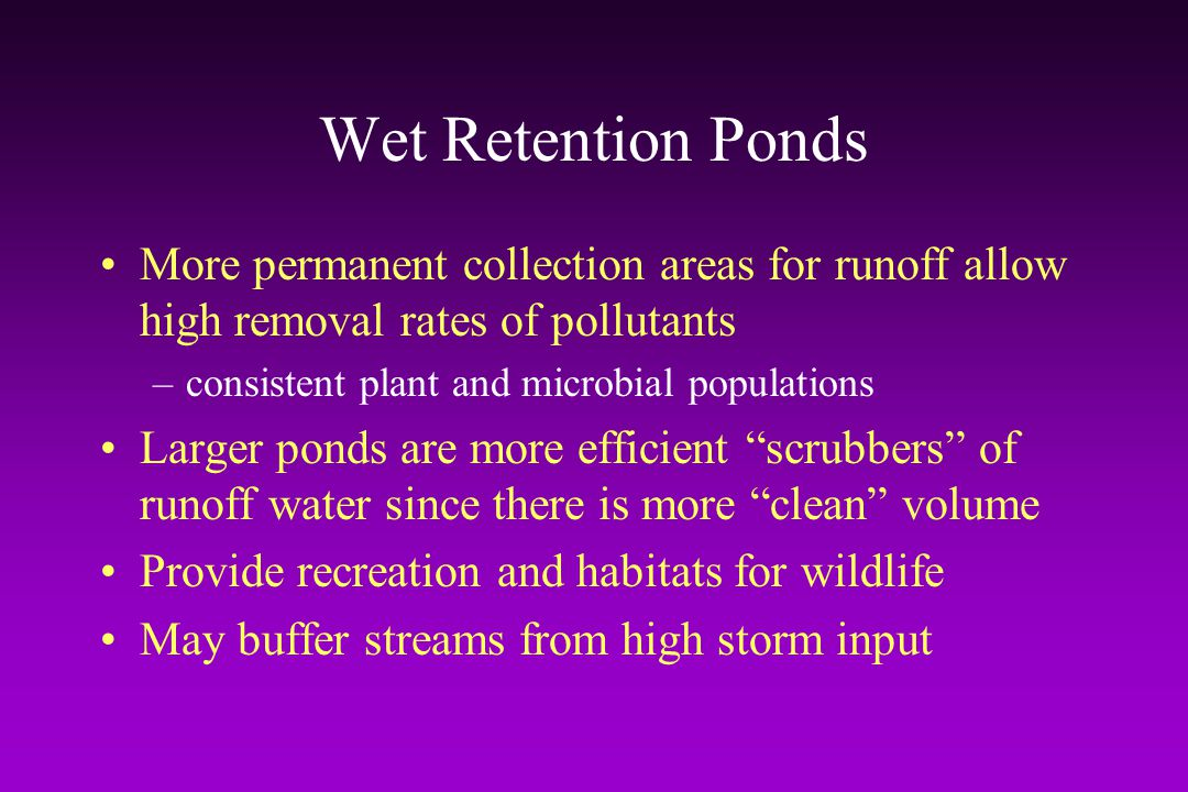 Wet Retention Ponds More permanent collection areas for runoff allow high removal rates of pollutants.