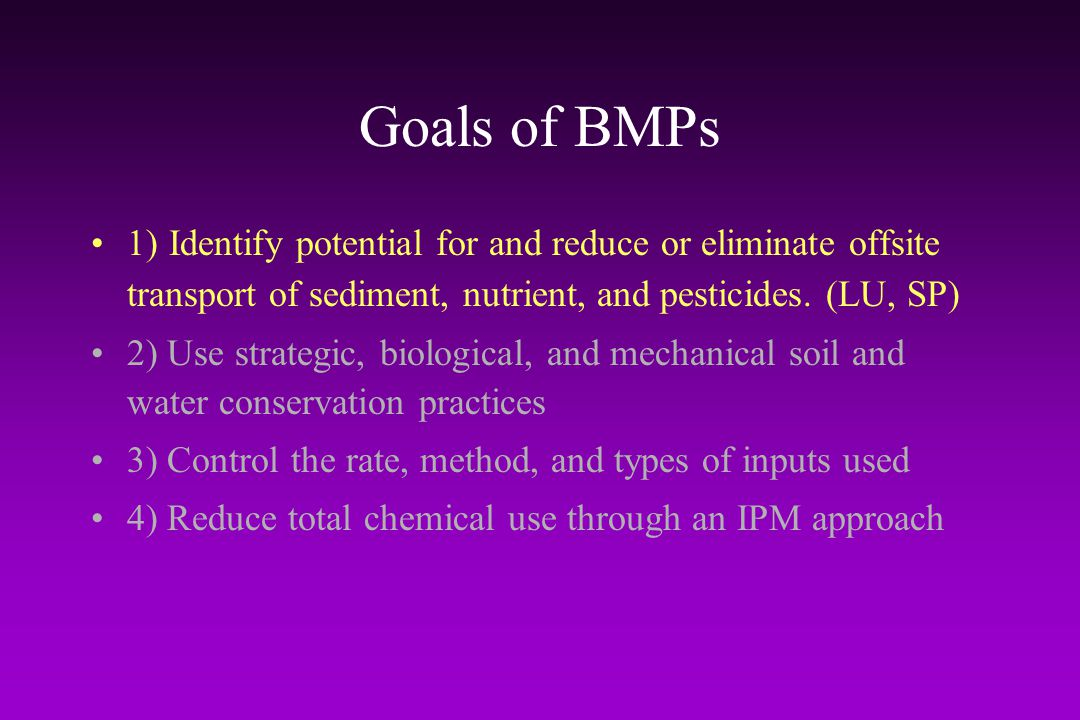Goals of BMPs 1) Identify potential for and reduce or eliminate offsite transport of sediment, nutrient, and pesticides. (LU, SP)