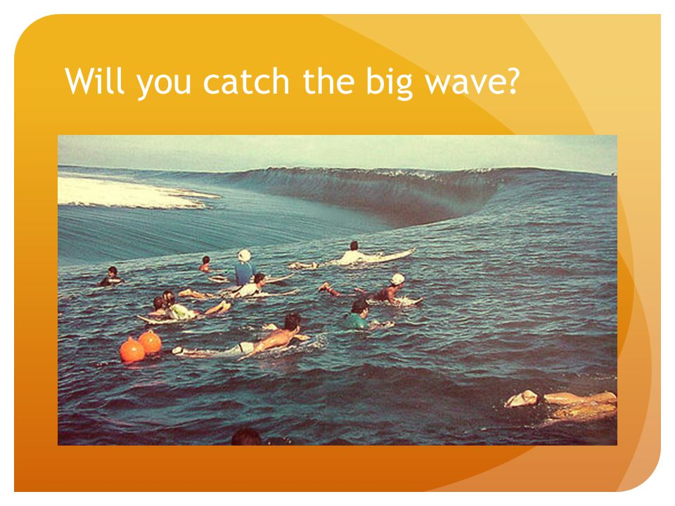 Will you catch the big wave