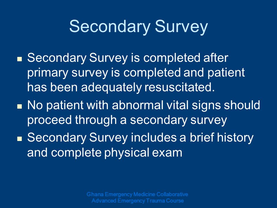 Secondary Survey Secondary Survey is completed after primary survey is completed and patient has been adequately resuscitated.