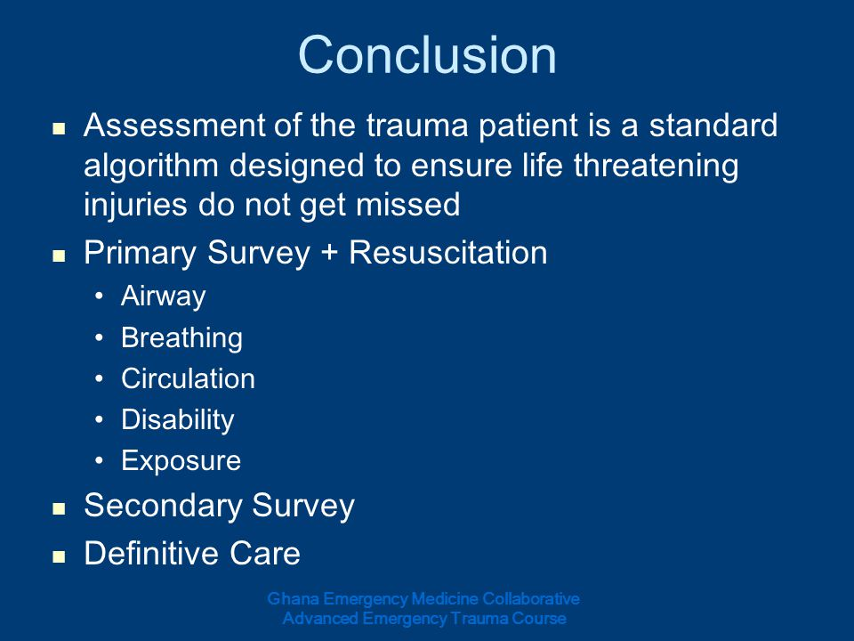 Conclusion Assessment of the trauma patient is a standard algorithm designed to ensure life threatening injuries do not get missed.